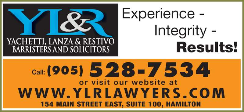 Yachetti Lanza & Restivo (905-528-7534) - Display Ad - Experience -         Integrity -       Results!YACHETTI, LANZA & RESTIVOBARRISTERS AND SOLICITORS 528-7534Call: (905) WWW.YLRLAWYERS.COM or visit  our website at 154 MAIN STREET EAST, SUITE 100, HAMILTON