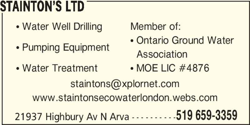 Stainton's Ltd (519-659-3359) - Display Ad - STAINTON'S LTD π Water Well Drilling π Pumping Equipment π Water Treatment 21937 Highbury Av N Arva - - - - - - - - - -519 659-3359 Member of: π Ontario Ground Water   Association π MOE LIC #4876 www.staintonsecowaterlondon.webs.com