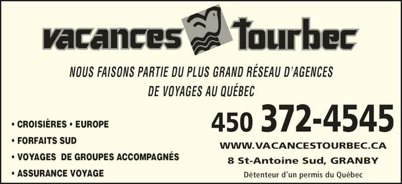 Agence de Voyages Vacances Tourbec (450-372-4545) - Annonce illustrée======= - DE VOYAGES AU QUÉBEC • CROISIÈRES • EUROPE  • FORFAITS SUD  • VOYAGES  DE GROUPES ACCOMPAGNÉS • ASSURANCE VOYAGE 8 St-Antoine Sud, GRANBY WWW.VACANCESTOURBEC.CA 450 372-4545 Détenteur d'un permis du Québec NOUS FAISONS PARTIE DU PLUS GRAND RÉSEAU D'AGENCES