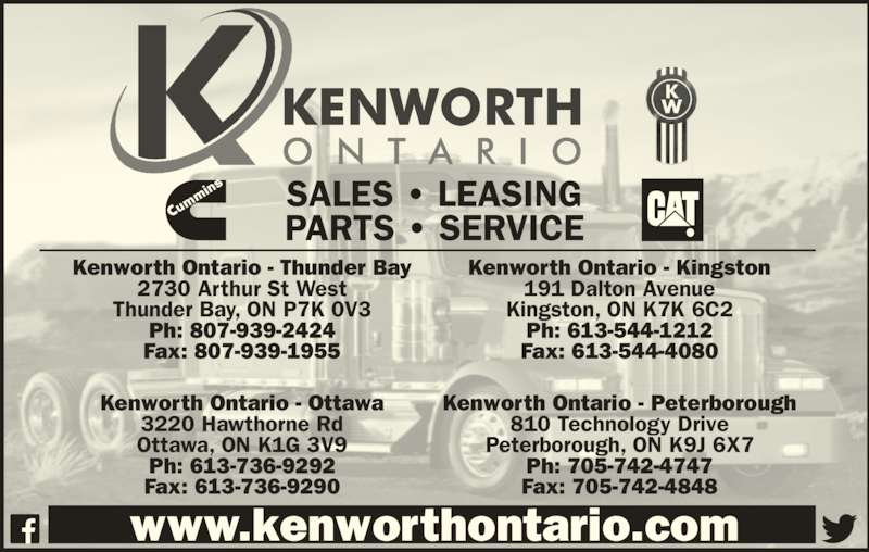 Kenworth Ontario (613-736-9292) - Display Ad - Ph: 613-736-9292 Fax: 613-736-9290 Kenworth Ontario - Peterborough 810 Technology Drive Peterborough, ON K9J 6X7 Ph: 705-742-4747 Fax: 705-742-4848 www.kenworthontario.com SALES • LEASING PARTS • SERVICE Kenworth Ontario - Thunder Bay 2730 Arthur St West Thunder Bay, ON P7K 0V3 Ph: 807-939-2424 Fax: 807-939-1955 Kenworth Ontario - Kingston 191 Dalton Avenue Kingston, ON K7K 6C2 Ph: 613-544-1212 Fax: 613-544-4080 Kenworth Ontario - Ottawa 3220 Hawthorne Rd Ottawa, ON K1G 3V9