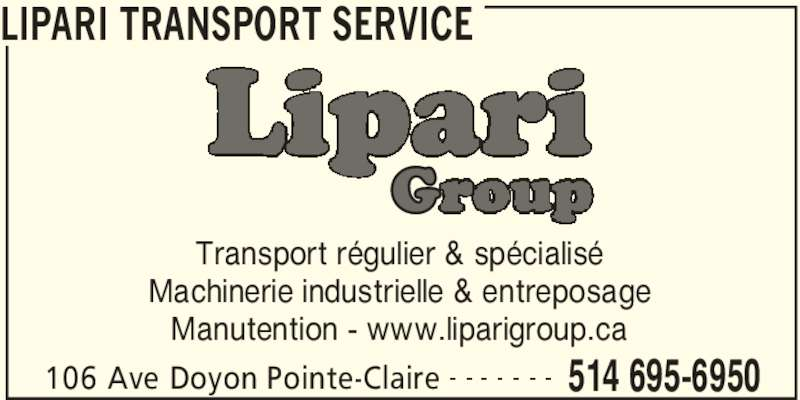 Lipari Transport Service (514-695-6950) - Annonce illustrée======= - LIPARI TRANSPORT SERVICE 106 Ave Doyon Pointe-Claire 514 695-6950 Transport régulier & spécialisé Machinerie industrielle & entreposage Manutention - www.liparigroup.ca
