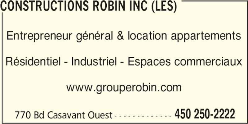 Groupe Robin (450-250-2222) - Annonce illustrée======= - 450 250-2222 CONSTRUCTIONS ROBIN INC (LES) Entrepreneur général & location appartements Résidentiel - Industriel - Espaces commerciaux www.grouperobin.com 770 Bd Casavant Ouest - - - - - - - - - - - - -