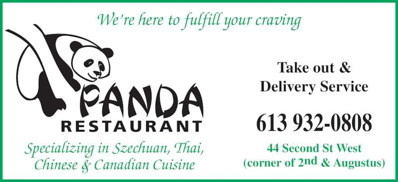 Panda Restaurant (6139320808) - Display Ad - We're here to fulfill your craving RESTAURANT 44 Second St West (corner of 2nd & Augustus) Specializing in Szechuan, Thai, Chinese & Canadian Cuisine Take out & Delivery Service 613 932-0808