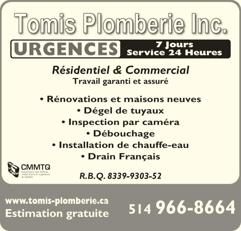 Tomis Plomberie Inc (514-966-8664) - Annonce illustrée======= - www.tomis-plomberie.ca Estimation gratuite 514 966-8664 URGENCES 7 JoursService 24 Heures Résidentiel & Commercial • Rénovations et maisons neuves • Dégel de tuyaux • Inspection par caméra • Débouchage • Installation de chauffe-eau • Drain Français R.B.Q. 8339-9303-52 Travail garanti et assuré CMMTQ Corporation des maîtres mécaniciens en tuyauterie du Québec