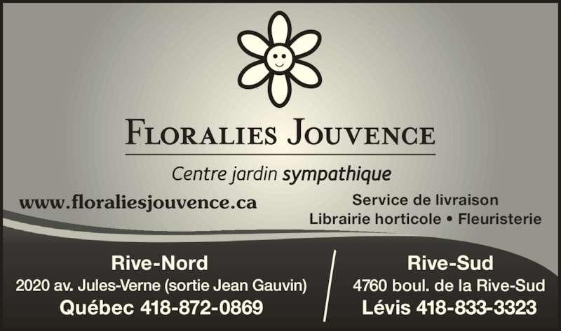 Floralies Rive-Sud (418-837-8881) - Annonce illustrée======= - www.floraliesjouvence.ca Service de livraison Librairie horticole • Fleuristerie Rive-Nord  2020 av. Jules-Verne (sortie Jean Gauvin) Québec 418-872-0869 Rive-Sud 4760 boul. de la Rive-Sud Lévis 418-833-3323
