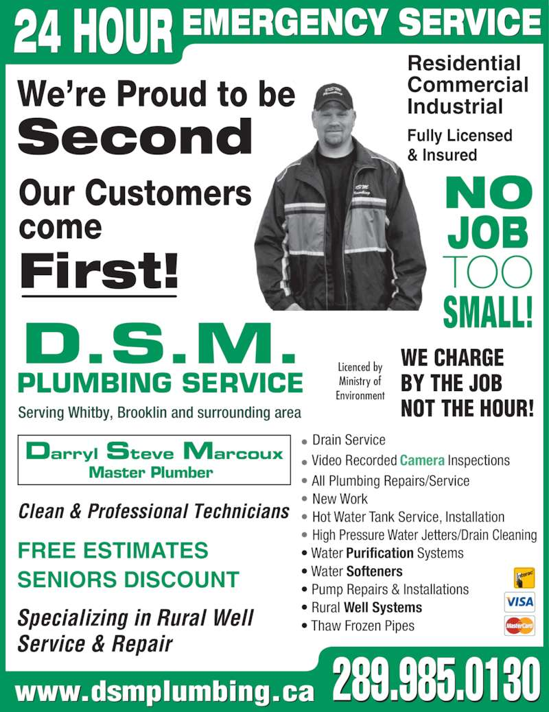 DSM Plumbing (905-728-3270) - Display Ad - NO JOB TOO SENIORS DISCOUNT www.dsmplumbing.ca Licenced by  Ministry of  Environment Residential Commercial Industrial Our Customers come First!  We're Proud to be Second  Serving Whitby, Brooklin and surrounding area Specializing in Rural Well Service & Repair Clean & Professional Technicians • Drain Service • Video Recorded Camera Inspections • All Plumbing Repairs/Service • New Work • Hot Water Tank Service, Installation • High Pressure Water Jetters/Drain Cleaning • Water Purification Systems • Water Softeners • Pump Repairs & Installations • Rural Well Systems • Thaw Frozen Pipes 289.985.0130 FREE ESTIMATES D.S.M. PLUMBING SERVICE Darryl Steve Marcoux Master Plumber  WE CHARGE SMALL! BY THE JOB NOT THE HOUR!  EMERGENCY SERVICE24 HOUR Fully Licensed & Insured