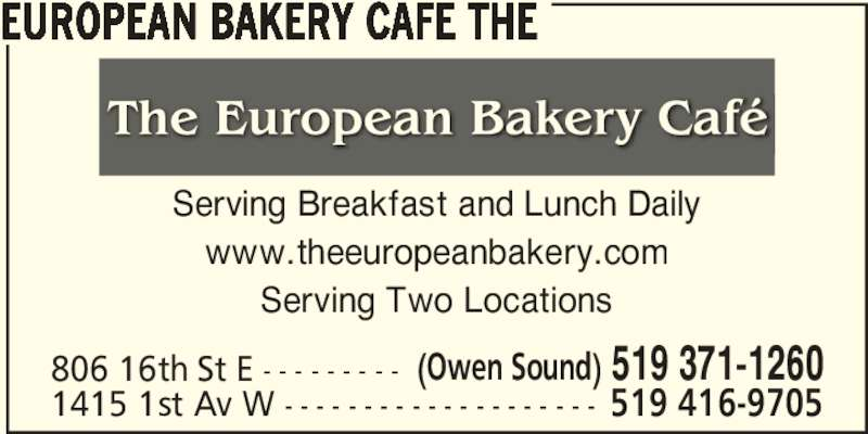 The European Bakery Cafe (519-371-1260) - Annonce illustrée======= - 806 16th St E - - - - - - - - - 1415 1st Av W - - - - - - - - - - - - - - - - - - - - EUROPEAN BAKERY CAFE THE Serving Breakfast and Lunch Daily www.theeuropeanbakery.com Serving Two Locations (Owen Sound) 519 371-1260 519 416-9705