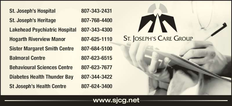 St Joseph's Care Group (807-343-2431) - Display Ad - www.sjcg.net St. Joseph's Hospital 807-343-2431 St. Joseph's Heritage 807-768-4400 Lakehead Psychiatric Hospital 807-343-4300 Hogarth Riverview Manor 807-625-1110 Sister Margaret Smith Centre 807-684-5100 Balmoral Centre 807-623-6515 Behavioural Sciences Centre 807-623-7677 Diabetes Health Thunder Bay 807-344-3422 St Joseph's Health Centre 807-624-3400