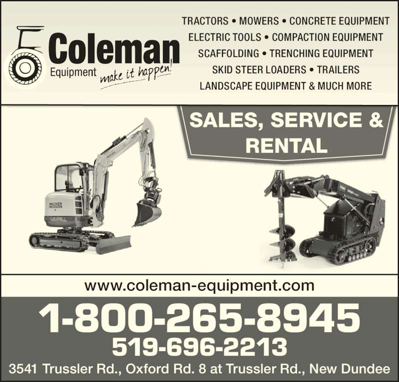 Coleman Equipment Inc (519-696-2213) - Display Ad - LANDSCAPE EQUIPMENT & MUCH MORE 1-800-265-8945 519-696-2213 3541 Trussler Rd., Oxford Rd. 8 at Trussler Rd., New Dundee SALES, SERVICE & RENTAL www.coleman-equipment.com TRACTORS • MOWERS • CONCRETE EQUIPMENT ELECTRIC TOOLS • COMPACTION EQUIPMENT SCAFFOLDING • TRENCHING EQUIPMENT SKID STEER LOADERS • TRAILERS