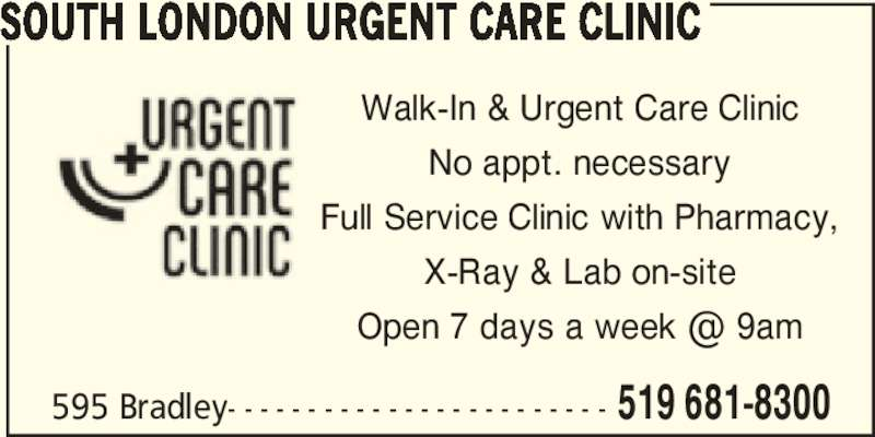 South London Urgent Care Clinic (519-681-8300) - Display Ad - 595 Bradley- - - - - - - - - - - - - - - - - - - - - - - - 519 681-8300 SOUTH LONDON URGENT CARE CLINIC Walk-In & Urgent Care Clinic No appt. necessary Full Service Clinic with Pharmacy, X-Ray & Lab on-site