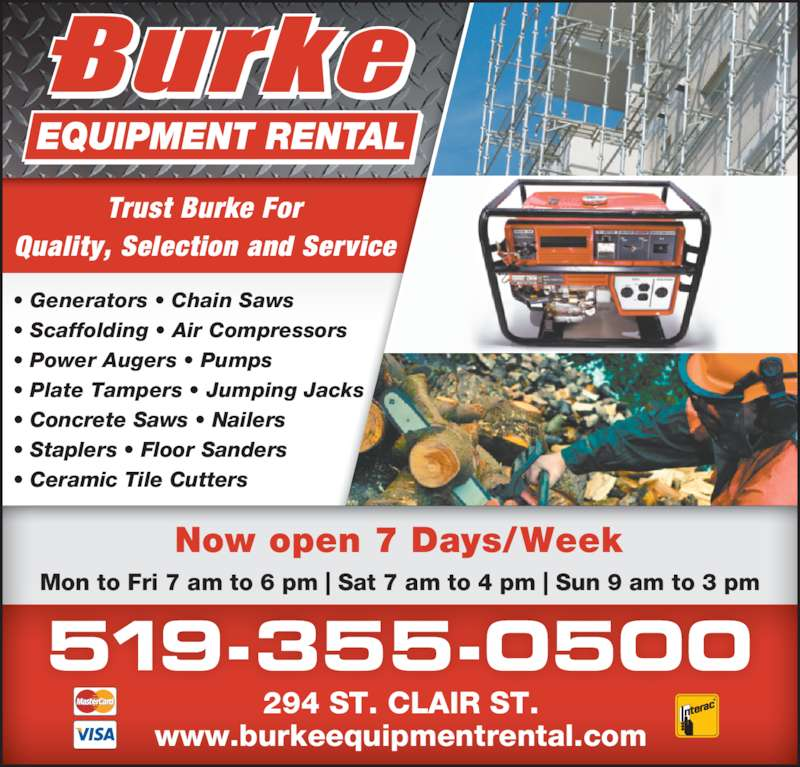 Burke Equipment Rental (519-355-0500) - Display Ad - 294 ST. CLAIR ST. www.burkeequipmentrental.com Trust Burke For • Generators • Chain Saws • Scaffolding • Air Compressors • Power Augers • Pumps • Plate Tampers • Jumping Jacks • Concrete Saws • Nailers • Staplers • Floor Sanders • Ceramic Tile Cutters Quality, Selection and Service 519-355-0500 Mon to Fri 7 am to 6 pm | Sat 7 am to 4 pm | Sun 9 am to 3 pm Now open 7 Days/Week