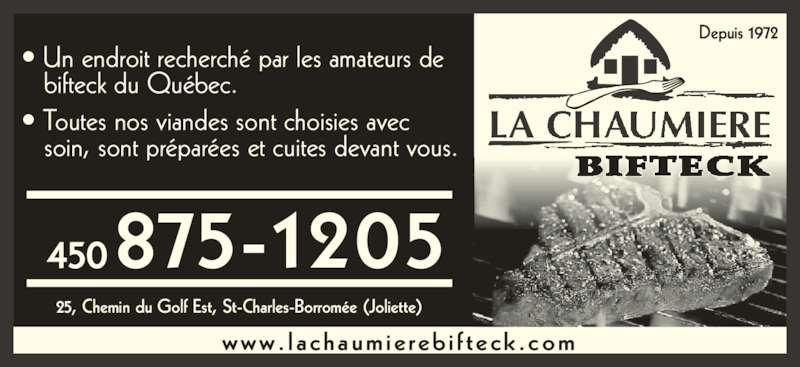 La Chaumière Bifteck (450-753-4124) - Annonce illustrée======= - 875-1205450 Depuis 1972 LA CHAUMIERE 25, Chemin du Golf Est, St-Charles-Borromée (Joliette) www. lachaumie reb i f teck .com • Un endroit recherché par les amateurs de    bifteck du Québec. • Toutes nos viandes sont choisies avec    soin, sont préparées et cuites devant vous.
