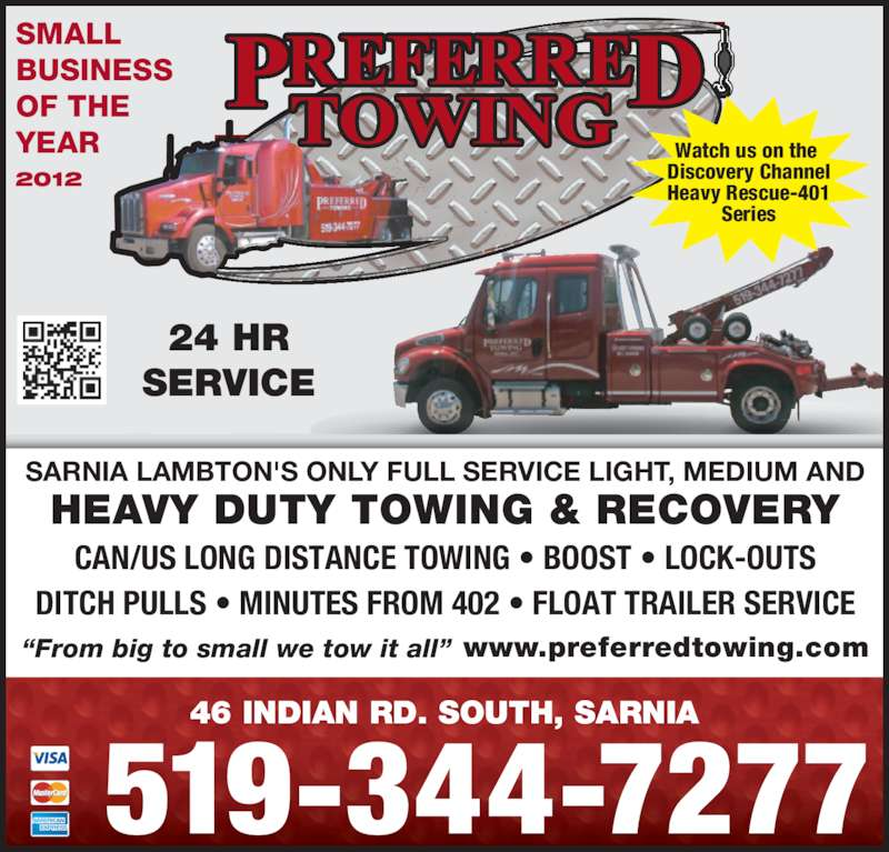 "Preferred Towing (519-344-7277) - Display Ad - 9-51 344-7277 46 INDIAN RD. SOUTH, SARNIA ""From big to small we tow it all"" www.preferredtowing.com HEAVY DUTY TOWING & RECOVERY CAN/US LONG DISTANCE TOWING • BOOST • LOCK-OUTS DITCH PULLS • MINUTES FROM 402 • FLOAT TRAILER SERVICE SARNIA LAMBTON'S ONLY FULL SERVICE LIGHT, MEDIUM AND Watch us on the  Discovery Channel Heavy Rescue-401 Series SMALL BUSINESS OF THE YEAR 2012 24 HR SERVICE"