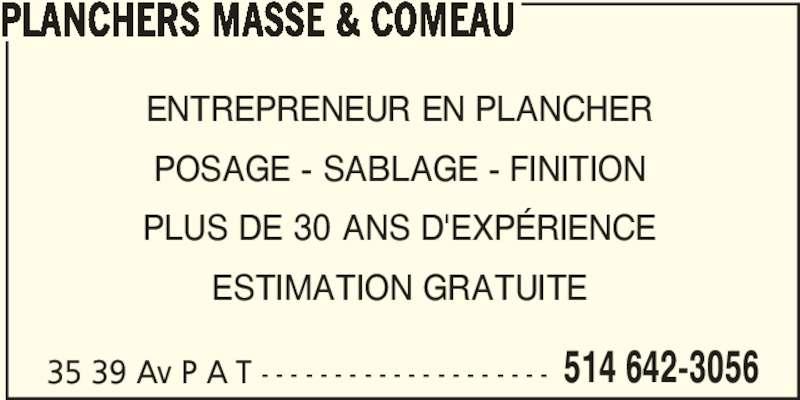 Planchers Massé & Comeau (514-642-3056) - Annonce illustrée======= - ENTREPRENEUR EN PLANCHER POSAGE - SABLAGE - FINITION PLUS DE 30 ANS D'EXPÉRIENCE ESTIMATION GRATUITE PLANCHERS MASSE & COMEAU 35 39 Av P A T - - - - - - - - - - - - - - - - - - - - 514 642-3056