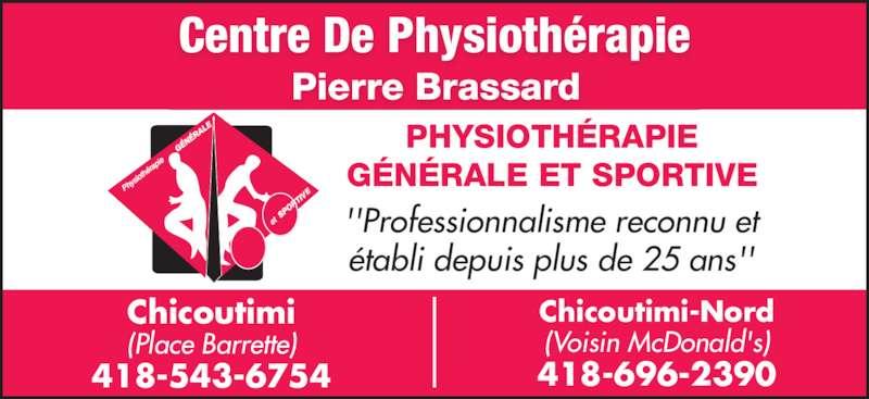 Centre de Physiothérapie Pierre Brassard (418-543-6754) - Annonce illustrée======= - ''Professionnalisme reconnu et établi depuis plus de 25 ans'' PHYSIOTHÉRAPIE GÉNÉRALE ET SPORTIVE Centre De Physiothérapie Pierre Brassard Chicoutimi (Place Barrette) 418-543-6754 Chicoutimi-Nord (Voisin McDonald's) 418-696-2390