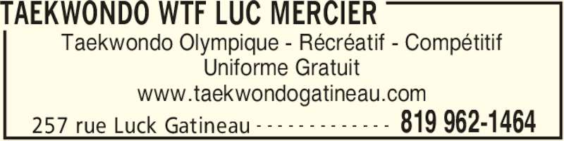 Ecole de Taekwondo Luc Mercier (W T F style Olympique) (819-962-1464) - Annonce illustrée======= - TAEKWONDO WTF LUC MERCIER 257 rue Luck Gatineau 819 962-1464- - - - - - - - - - - - - Taekwondo Olympique - Récréatif - Compétitif Uniforme Gratuit www.taekwondogatineau.com