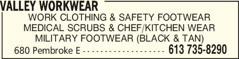 Valley Workwear (613-735-8290) - Display Ad - WORK CLOTHING & SAFETY FOOTWEAR MEDICAL SCRUBS & CHEF/KITCHEN WEAR MILITARY FOOTWEAR (BLACK & TAN) VALLEY WORKWEAR 680 Pembroke E - - - - - - - - - - - - - - - - - - - 613 735-8290 680 Pembroke E - - - - - - - - - - - - - - - - - - - 613 735-8290 WORK CLOTHING & SAFETY FOOTWEAR MEDICAL SCRUBS & CHEF/KITCHEN WEAR MILITARY FOOTWEAR (BLACK & TAN) VALLEY WORKWEAR