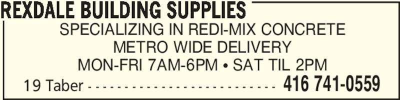 Rexdale Building Supplies (416-741-0559) - Display Ad - SPECIALIZING IN REDI-MIX CONCRETE METRO WIDE DELIVERY MON-FRI 7AM-6PM π SAT TIL 2PM REXDALE BUILDING SUPPLIES 416 741-055919 Taber - - - - - - - - - - - - - - - - - - - - - - - - - -