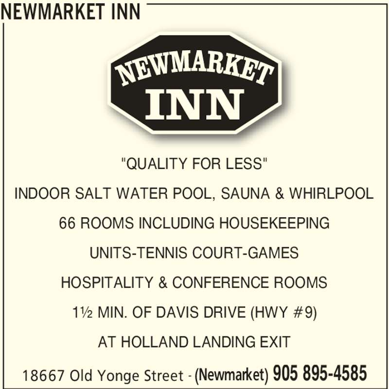 "Newmarket Inn (905-895-4585) - Annonce illustrée======= - NEWMARKET INN 18667 Old Yonge Street (Newmarket) 905 895-4585- ""QUALITY FOR LESS"" INDOOR SALT WATER POOL, SAUNA & WHIRLPOOL 66 ROOMS INCLUDING HOUSEKEEPING UNITS-TENNIS COURT-GAMES HOSPITALITY & CONFERENCE ROOMS 1½ MIN. OF DAVIS DRIVE (HWY #9) AT HOLLAND LANDING EXIT INN"