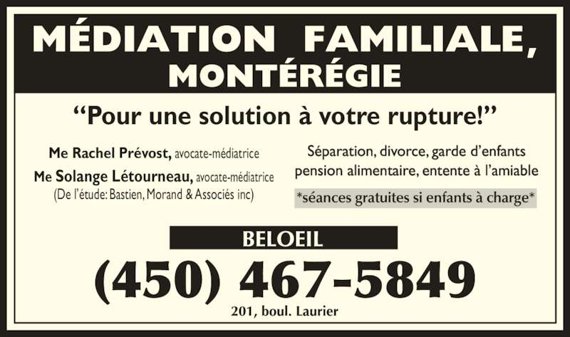 "Bastien Morand & Associés Avocats (450-467-5849) - Annonce illustrée======= - ""Pour une solution à votre rupture!"" Me Solange Létourneau, avocate-médiatrice (De l'étude: Bastien, Morand & Associés inc) Me Rachel Prévost, avocate-médiatrice Séparation, divorce, garde d'enfants pension alimentaire, entente à l'amiable"