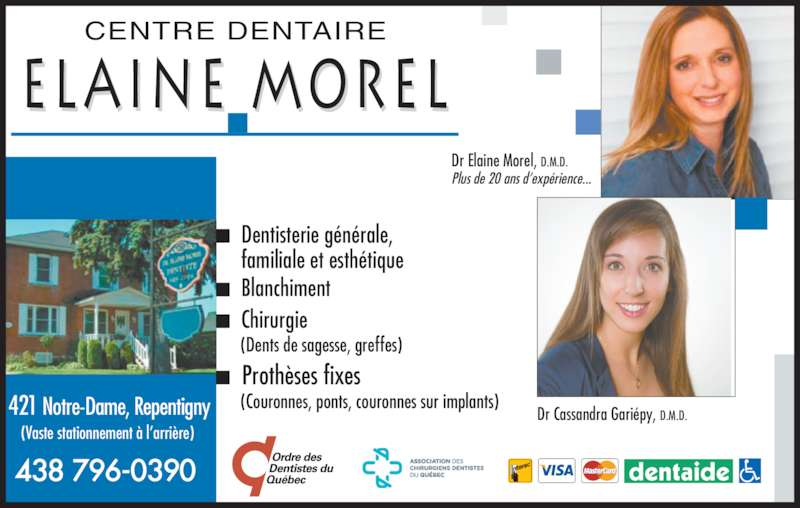 Centre Dentaire Elaine Morel Inc (450-585-2004) - Annonce illustrée======= - Dentisterie générale, familiale et esthétique Blanchiment Chirurgie (Dents de sagesse, greffes) Prothèses fixes (Couronnes, ponts, couronnes sur implants) Dr Elaine Morel, D.M.D. Plus de 20 ans d'expérience... Dr Cassandra Gariépy, D.M.D. CENTRE DENTAIRE ELAINE MOREL 421 Notre-Dame, Repentigny (Vaste stationnement à l'arrière) 438 796-0390