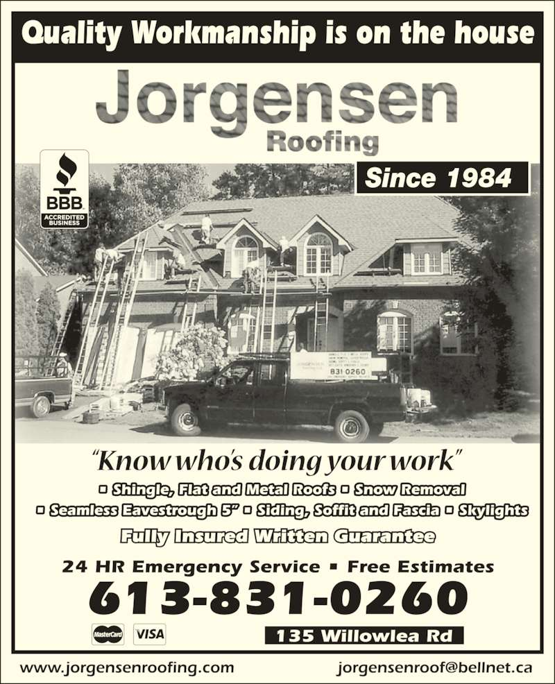 """Jorgensen Roofing (613-831-0260) - Display Ad - • Shingle, Flat and Metal Roofs • Snow Removal • Seamless Eavestrough 5"""" • Siding, Soffit and Fascia • Skylights Fully Insured Written Guarantee Quality Workmanship is on the house 24 HR Emergency Service • Free Estimates 613-831-0260 135 Willowlea Rd Since 1984"""