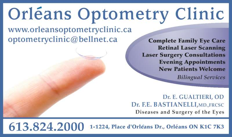 Orleans Optometry (613-824-2000) - Display Ad - Dr. E. GUALTIERI, OD Diseases and Surgery of the Eyes 613.824.2000 1-1224, Place d'Orleans Dr., Orléans ON K1C 7K3 Orleans Optometry Clinic Complete Family Eye Care Retinal Laser Scanning Laser Surgery Consultations Evening Appointments New Patients Welcome Dr. F.E. BASTIANELLI,MD.,FRCSC Bilingual Services www.orleansoptometryclinic.ca