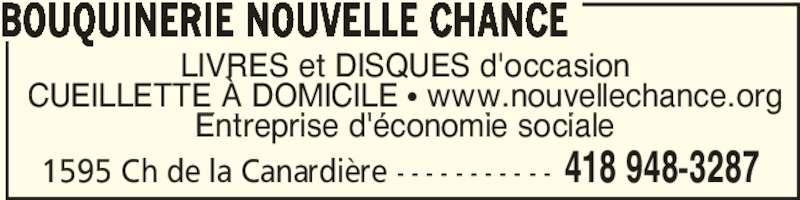 Bouquinerie Nouvelle Chance (418-948-3287) - Annonce illustrée======= - 1595 Ch de la Canardière - - - - - - - - - - - 418 948-3287 LIVRES et DISQUES d'occasion CUEILLETTE À DOMICILE π www.nouvellechance.org Entreprise d'économie sociale BOUQUINERIE NOUVELLE CHANCE