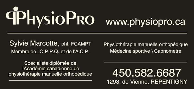 Physiothérapie Marie-Pier Fafard (450-582-6687) - Annonce illustrée======= - PhysioPro www.physiopro.ca Physiothérapie manuelle orthopédique Médecine sportive \ Capnomètre 450.582.6687 1293, de Vienne, REPENTIGNY Sylvie Marcotte, pht, FCAMPT Spécialiste diplômée de Membre de l'O.P.P.Q. et de l'A.C.P. l'Académie canadienne de physiothérapie manuelle orthopédique