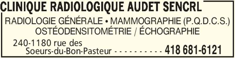 Clinique Radiologique Audet SENCRL (418-681-6121) - Annonce illustrée======= - RADIOLOGIE GÉNÉRALE • MAMMOGRAPHIE (P.Q.D.C.S.) OSTÉODENSITOMÉTRIE / ÉCHOGRAPHIE 418 681-6121 240-1180 rue des      Soeurs-du-Bon-Pasteur - - - - - - - - - - CLINIQUE RADIOLOGIQUE AUDET SENCRL