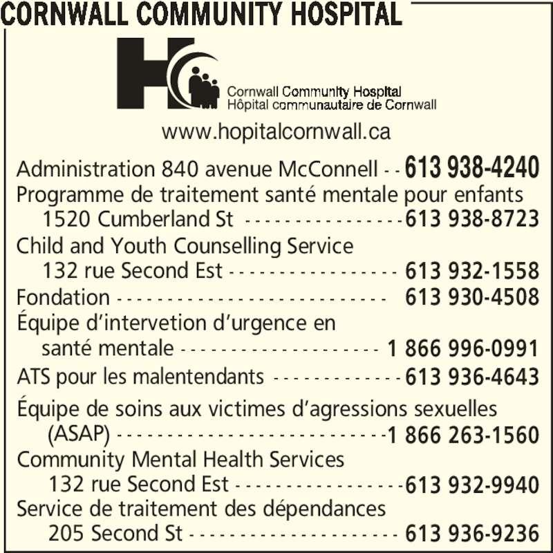 Cornwall Community Hospital / Hôpital Communautaire de Cornwall (613-938-4240) - Annonce illustrée======= - www.hopitalcornwall.ca CORNWALL COMMUNITY HOSPITAL Administration 840 avenue McConnell - - 613 938-4240 Programme de traitement santé mentale pour enfants       1520 Cumberland St - - - - - - - - - - - - - - - -613 938-8723 Child and Youth Counselling Service     132 rue Second Est - - - - - - - - - - - - - - - - - 613 932-1558 Fondation - - - - - - - - - - - - - - - - - - - - - - - - - - - 613 930-4508 Équipe d'intervetion d'urgence en         santé mentale - - - - - - - - - - - - - - - - - - - - 1 866 996-0991 ATS pour les malentendants - - - - - - - - - - - - - 613 936-4643 Équipe de soins aux victimes d'agressions sexuelles          (ASAP) - - - - - - - - - - - - - - - - - - - - - - - - - - -1 866 263-1560 Community Mental Health Services      132 rue Second Est - - - - - - - - - - - - - - - - -613 932-9940 Service de traitement des dépendances       205 Second St - - - - - - - - - - - - - - - - - - - - - 613 936-9236