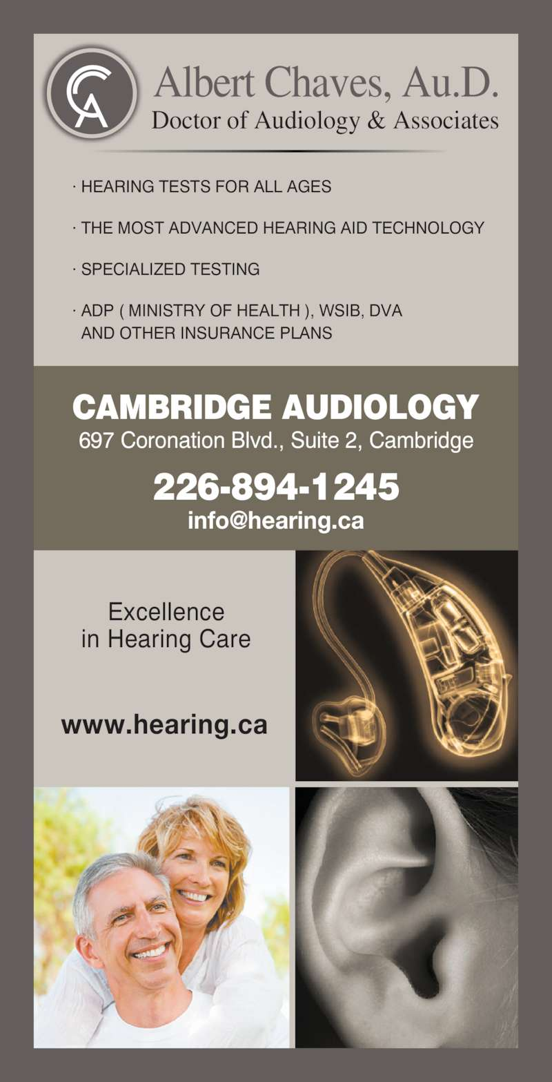 Cambridge Audiology (519-624-2230) - Display Ad - Albert Chaves, Au.D. Doctor of Audiology & Associates Excellence in Hearing Care www.hearing.ca · HEARING TESTS FOR ALL AGES · THE MOST ADVANCED HEARING AID TECHNOLOGY · SPECIALIZED TESTING · ADP ( MINISTRY OF HEALTH ), WSIB, DVA   AND OTHER INSURANCE PLANS 697 Coronation Blvd., Suite 2, Cambridge 226-894-1245 CAMBRIDGE AUDIOLOGY
