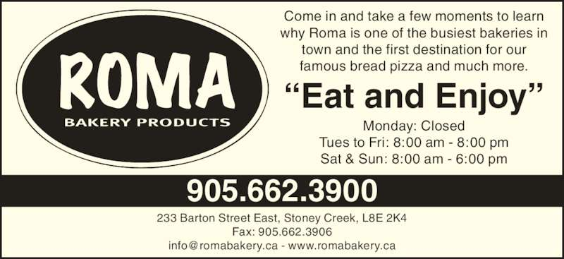 "Roma Bakery (905-662-3900) - Display Ad - 233 Barton Street East, Stoney Creek, L8E 2K4 Fax: 905.662.3906 Come in and take a few moments to learn why Roma is one of the busiest bakeries in town and the first destination for our famous bread pizza and much more. Monday: Closed Tues to Fri: 8:00 am - 8:00 pm Sat & Sun: 8:00 am - 6:00 pm ""Eat and Enjoy"" 905.662.3900"
