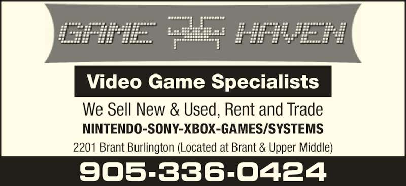 Game Haven (905-336-0424) - Display Ad - We Sell New & Used, Rent and Trade NINTENDO-SONY-XBOX-GAMES/SYSTEMS 2201 Brant Burlington (Located at Brant & Upper Middle) 905-336-0424 Video Game Specialists