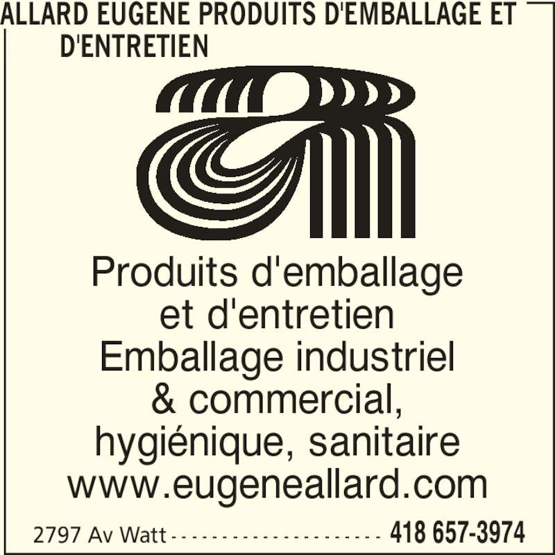 Allard Eugène Produits d'Emballage et d'Entretien (418-657-3974) - Annonce illustrée======= - Emballage industriel hygiénique, sanitaire www.eugeneallard.com 2797 Av Watt - - - - - - - - - - - - - - - - - - - - - 418 657-3974 ALLARD EUGENE PRODUITS D'EMBALLAGE ET         D'ENTRETIEN Produits d'emballage et d'entretien & commercial,
