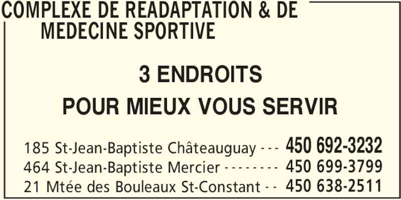 Complexe De Réadaptation Et De Médecine Sportive Du Sud-Ouest (450-692-3232) - Annonce illustrée======= - COMPLEXE DE READAPTATION & DE  MEDECINE SPORTIVE  185 St-Jean-Baptiste Châteauguay 450 692-3232- - - 464 St-Jean-Baptiste Mercier 450 699-3799- - - - - - - - 21 Mtée des Bouleaux St-Constant 450 638-2511- - 3 ENDROITS POUR MIEUX VOUS SERVIR