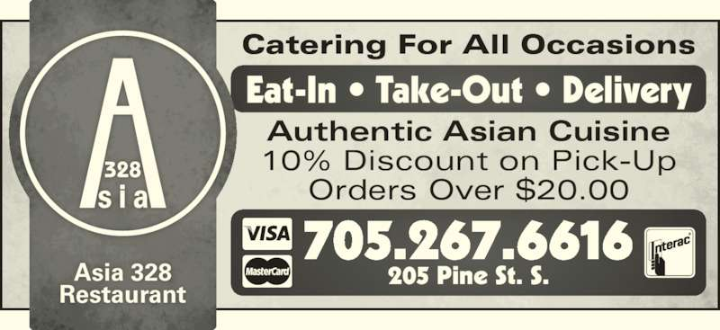 Asia 328 (7052676616) - Display Ad - Asia 328 Restaurant Catering For All Occasions 705.267.6616 205 Pine St. S. Eat-In • Take-Out • Delivery Authentic Asian Cuisine 10% Discount on Pick-Up Orders Over $20.00