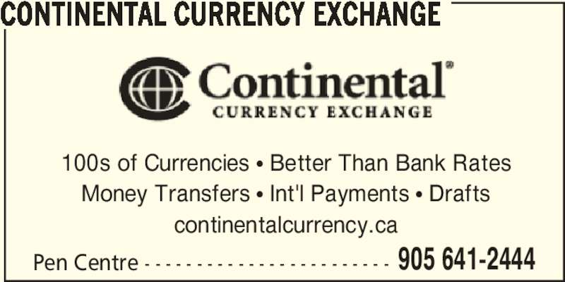 Continental Currency Exchange (905-641-2444) - Display Ad - 905 641-2444 CONTINENTAL CURRENCY EXCHANGE 100s of Currencies π Better Than Bank Rates Money Transfers π Int'l Payments π Drafts continentalcurrency.ca Pen Centre - - - - - - - - - - - - - - - - - - - - - - - - 905 641-2444 CONTINENTAL CURRENCY EXCHANGE 100s of Currencies π Better Than Bank Rates Money Transfers π Int'l Payments π Drafts continentalcurrency.ca Pen Centre - - - - - - - - - - - - - - - - - - - - - - - -