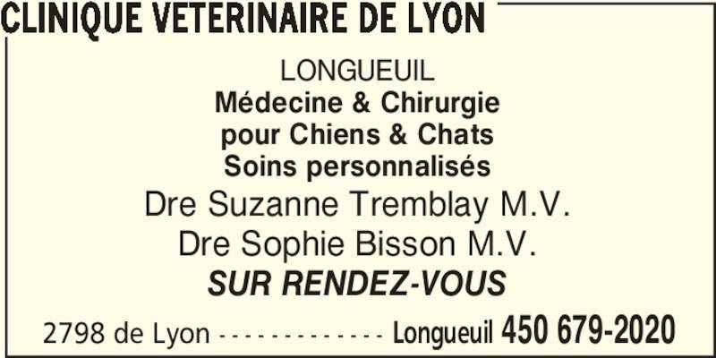Clinique Vétérinaire de Lyon (450-679-2020) - Annonce illustrée======= - 2798 de Lyon - - - - - - - - - - - - - Longueuil 450 679-2020 CLINIQUE VETERINAIRE DE LYON LONGUEUIL Médecine & Chirurgie pour Chiens & Chats Dre Suzanne Tremblay M.V. Dre Sophie Bisson M.V. SUR RENDEZ-VOUS Soins personnalisés