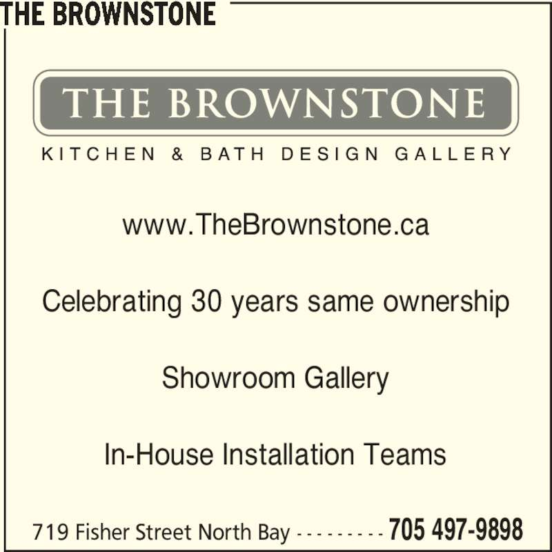 The Brownstone Kitchen & Bath Design Gallery (705-497-9898) - Display Ad - THE BROWNSTONE 719 Fisher Street North Bay - - - - - - - - - 705 497-9898 www.TheBrownstone.ca Celebrating 30 years same ownership Showroom Gallery In-House Installation Teams