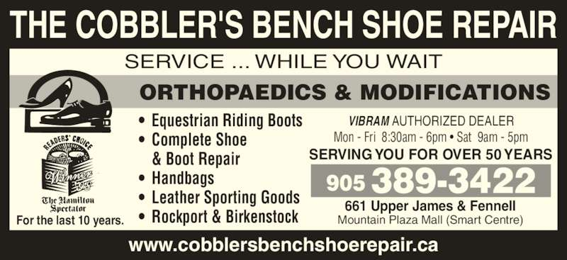Cobblers Bench Shoe Repair (905-389-3422) - Display Ad - THE COBBLER'S BENCH SHOE REPAIR SERVICE ... WHILE YOU WAIT ORTHOPAEDICS & MODIFICATIONS •  Equestrian Riding Boots •  Complete Shoe  & Boot Repair •  Leather Sporting Goods •  Rockport & BirkenstockFor the last 10 years. •  Handbags SERVING YOU FOR OVER 50 YEARS 905 389-3422 661 Upper James & Fennell Mountain Plaza Mall (Smart Centre) www.cobblersbenchshoerepair.ca VIBRAM AUTHORIZED DEALER Mon - Fri  8:30am - 6pm • Sat  9am - 5pm