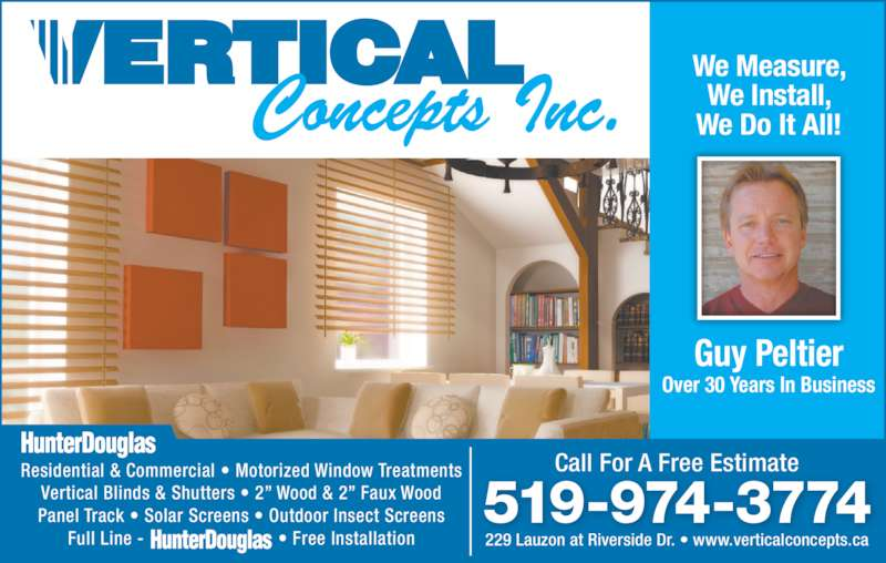 "Vertical Concepts Inc (519-974-3774) - Display Ad - Residential & Commercial • Motorized Window Treatments Vertical Blinds & Shutters • 2"" Wood & 2"" Faux Wood Panel Track • Solar Screens • Outdoor Insect Screens Full Line - • Free Installation 229 Lauzon at Riverside Dr. • www.verticalconcepts.ca Call For A Free Estimate 519-974-3774 Guy Peltier Over 30 Years In Business We Measure, We Install, We Do It All! Residential & Commercial • Motorized Window Treatments Vertical Blinds & Shutters • 2"" Wood & 2"" Faux Wood Panel Track • Solar Screens • Outdoor Insect Screens Full Line - • Free Installation 229 Lauzon at Riverside Dr. • www.verticalconcepts.ca Call For A Free Estimate 519-974-3774 Guy Peltier Over 30 Years In Business We Measure, We Install, We Do It All!"