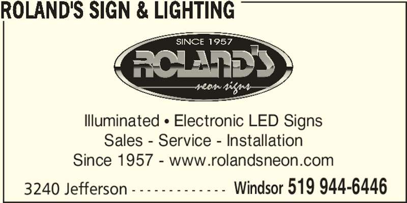 Roland's Sign & Lighting (519-944-6446) - Display Ad - ROLAND'S SIGN & LIGHTING 3240 Jefferson - - - - - - - - - - - - - Windsor 519 944-6446 Illuminated π Electronic LED Signs Sales - Service - Installation Since 1957 - www.rolandsneon.com