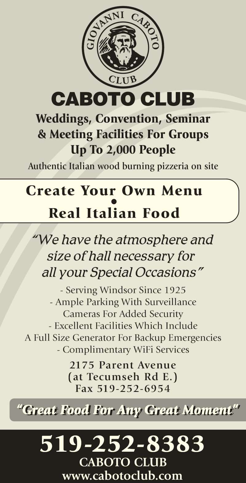 "Caboto Club (519-252-8383) - Display Ad - Create Your Own Menu • Real Italian Food Weddings, Convention, Seminar & Meeting Facilities For Groups Up To 2,000 People - Serving Windsor Since 1925 - Ample Parking With Surveillance Cameras For Added Security - Excellent Facilities Which Include A Full Size Generator For Backup Emergencies - Complimentary WiFi Services 519-252-8383 www.cabotoclub.com Authentic Italian wood burning pizzeria on site 2175 Parent Avenue (at Tecumseh Rd E.) Fax 519-252-6954 ""Great Food For Any Great Moment""r t  r  r t t CABOTO CLUB"