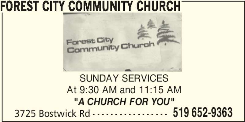 "Forest City Community Church (519-652-9363) - Display Ad - SUNDAY SERVICES At 9:30 AM and 11:15 AM ""A CHURCH FOR YOU"" 3725 Bostwick Rd - - - - - - - - - - - - - - - - - 519 652-9363 FOREST CITY COMMUNITY CHURCH"