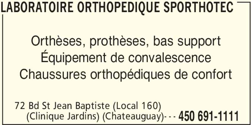 Laboratoire Orthopedique Sporthotec (450-691-1111) - Annonce illustrée======= - LABORATOIRE ORTHOPEDIQUE SPORTHOTEC 72 Bd St Jean Baptiste (Local 160) 450 691-1111(Clinique Jardins) (Chateauguay)- - - Orthèses, prothèses, bas support Équipement de convalescence Chaussures orthopédiques de confort