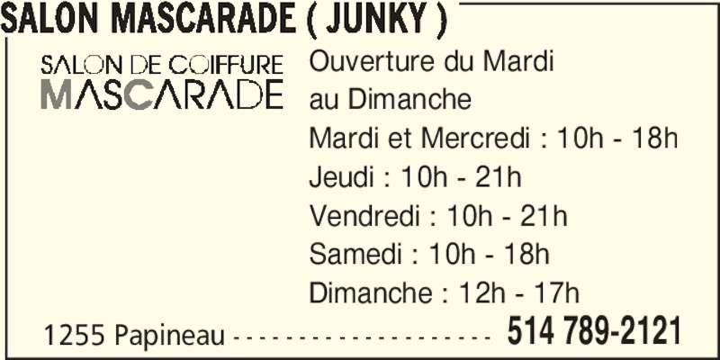 Salon de Coiffure Mascarade (514-789-2121) - Annonce illustrée======= - SALON MASCARADE ( JUNKY ) 1255 Papineau - - - - - - - - - - - - - - - - - - - - 514 789-2121 Ouverture du Mardi au Dimanche Mardi et Mercredi : 10h - 18h Jeudi : 10h - 21h Vendredi : 10h - 21h Samedi : 10h - 18h Dimanche : 12h - 17h