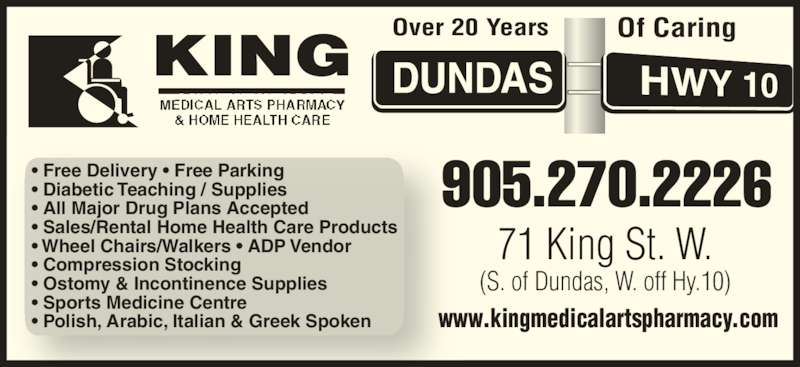 King Medical Arts Pharmacy (905-270-2226) - Display Ad - 71 King St. W. (S. of Dundas, W. off Hy.10) www.kingmedicalartspharmacy.com 905.270.2226• Free Delivery • Free Parking• Diabetic Teaching / Supplies • All Major Drug Plans Accepted • Sales/Rental Home Health Care Products • Wheel Chairs/Walkers • ADP Vendor • Compression Stocking • Ostomy & Incontinence Supplies • Sports Medicine Centre • Polish, Arabic, Italian & Greek Spoken  Over 20 Years Of Caring MEDICAL ARTS PHARMACY MEDICAL ARTS PHARMACY