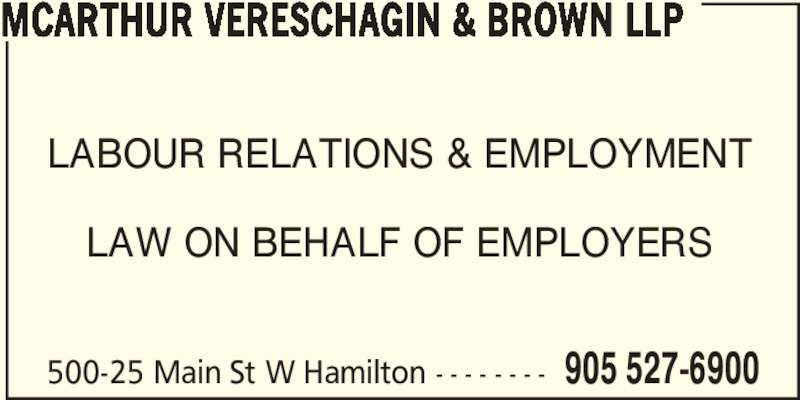 McArthur Vereschagin & Brown LLP (905-527-6900) - Display Ad - LABOUR RELATIONS & EMPLOYMENT LAW ON BEHALF OF EMPLOYERS 500-25 Main St W Hamilton - - - - - - - - 905 527-6900 MCARTHUR VERESCHAGIN & BROWN LLP