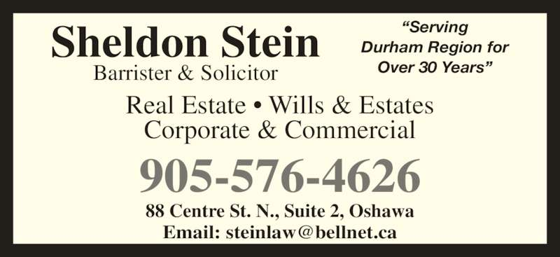 "Stein Sheldon (905-576-4626) - Display Ad - 905-576-4626 Real Estate • Wills & Estates Corporate & Commercial Barrister & Solicitor Sheldon Stein ""ServingDurham Region for Over 30 Years"" 88 Centre St. N., Suite 2, Oshawa"
